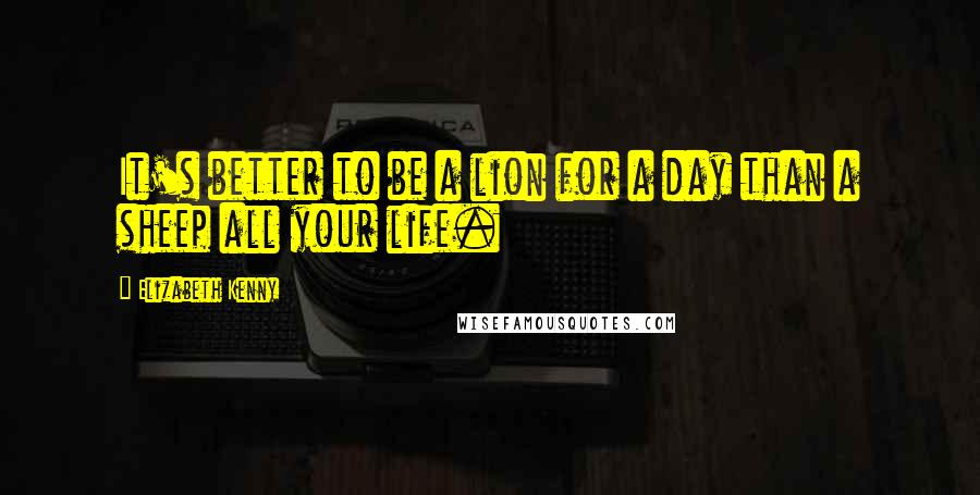 Elizabeth Kenny quotes: It's better to be a lion for a day than a sheep all your life.