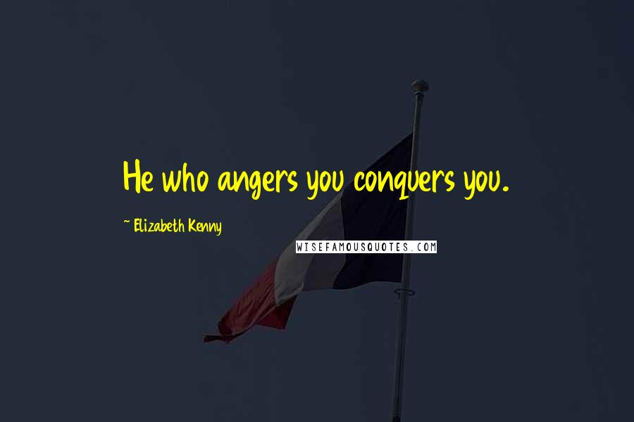 Elizabeth Kenny quotes: He who angers you conquers you.