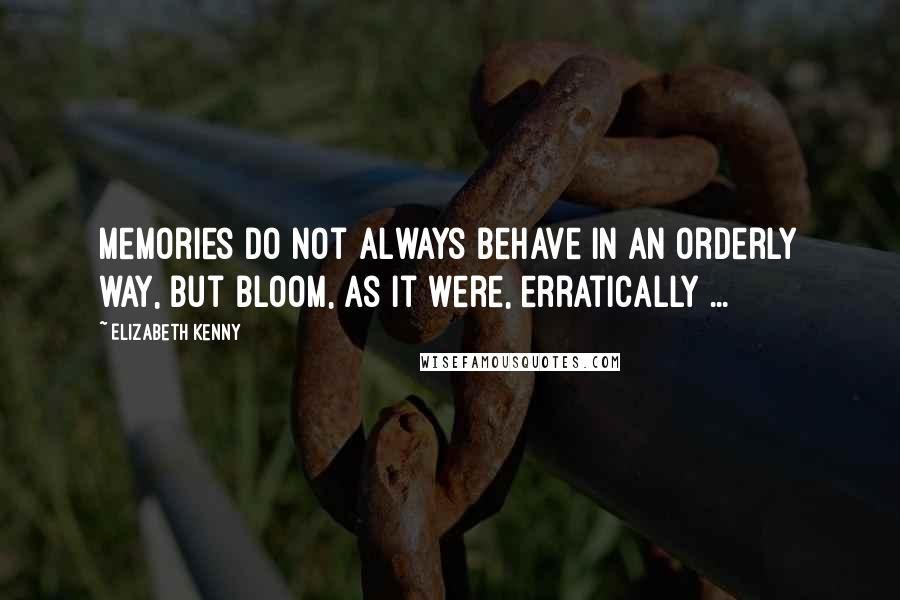 Elizabeth Kenny quotes: Memories do not always behave in an orderly way, but bloom, as it were, erratically ...