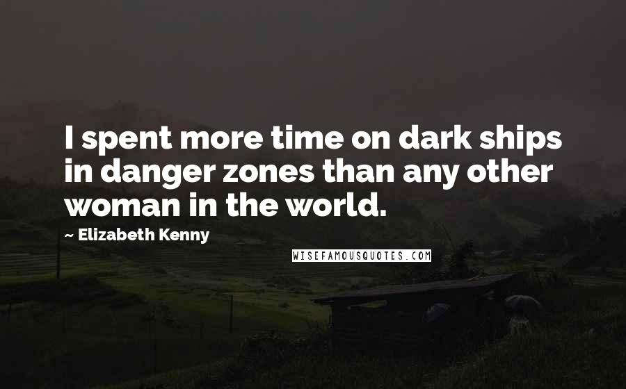 Elizabeth Kenny quotes: I spent more time on dark ships in danger zones than any other woman in the world.