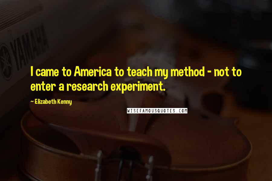 Elizabeth Kenny quotes: I came to America to teach my method - not to enter a research experiment.