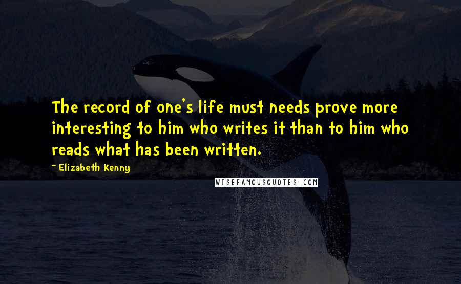 Elizabeth Kenny quotes: The record of one's life must needs prove more interesting to him who writes it than to him who reads what has been written.