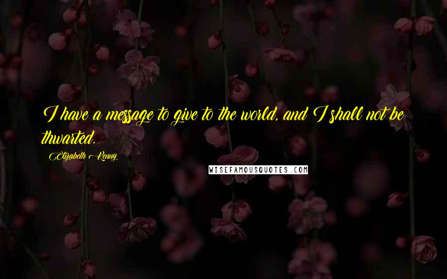 Elizabeth Kenny quotes: I have a message to give to the world, and I shall not be thwarted.
