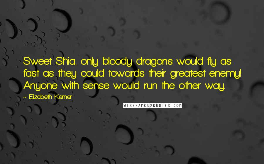 Elizabeth Kerner quotes: Sweet Shia, only bloody dragons would fly as fast as they could towards their greatest enemy! Anyone with sense would run the other way.