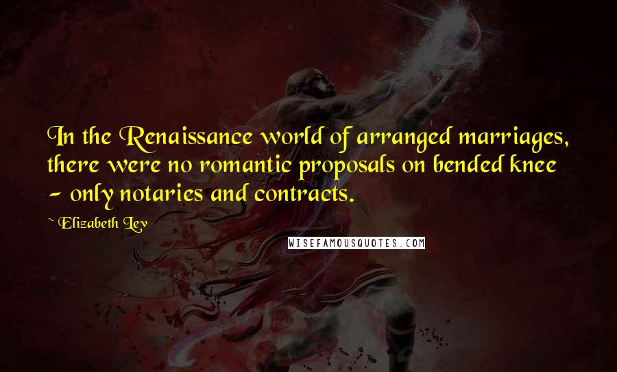 Elizabeth Lev quotes: In the Renaissance world of arranged marriages, there were no romantic proposals on bended knee - only notaries and contracts.
