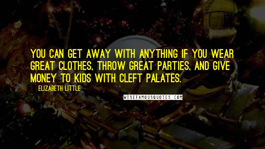 Elizabeth Little quotes: You can get away with anything if you wear great clothes, throw great parties, and give money to kids with cleft palates.