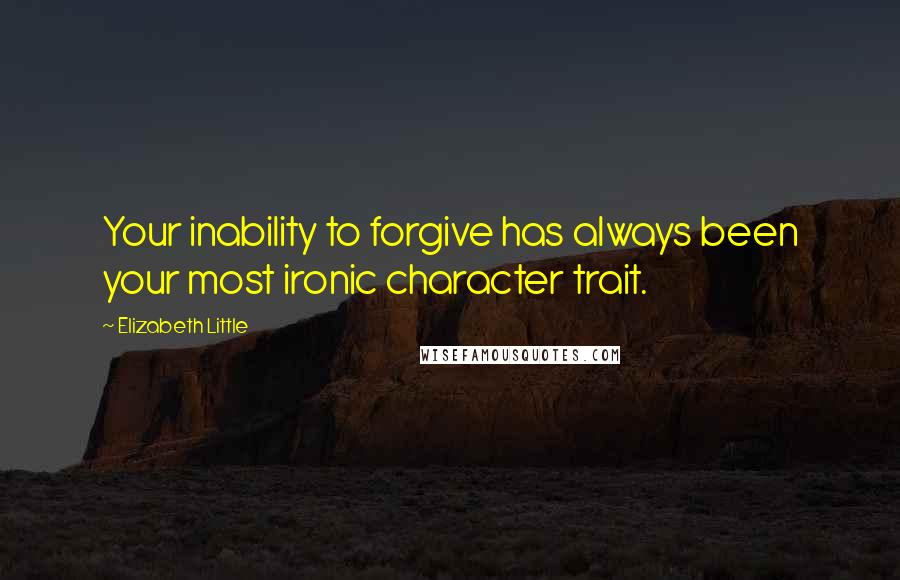 Elizabeth Little quotes: Your inability to forgive has always been your most ironic character trait.