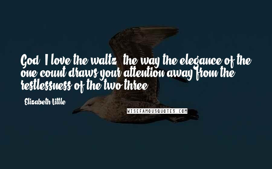 Elizabeth Little quotes: God, I love the waltz, the way the elegance of the one-count draws your attention away from the restlessness of the two-three.