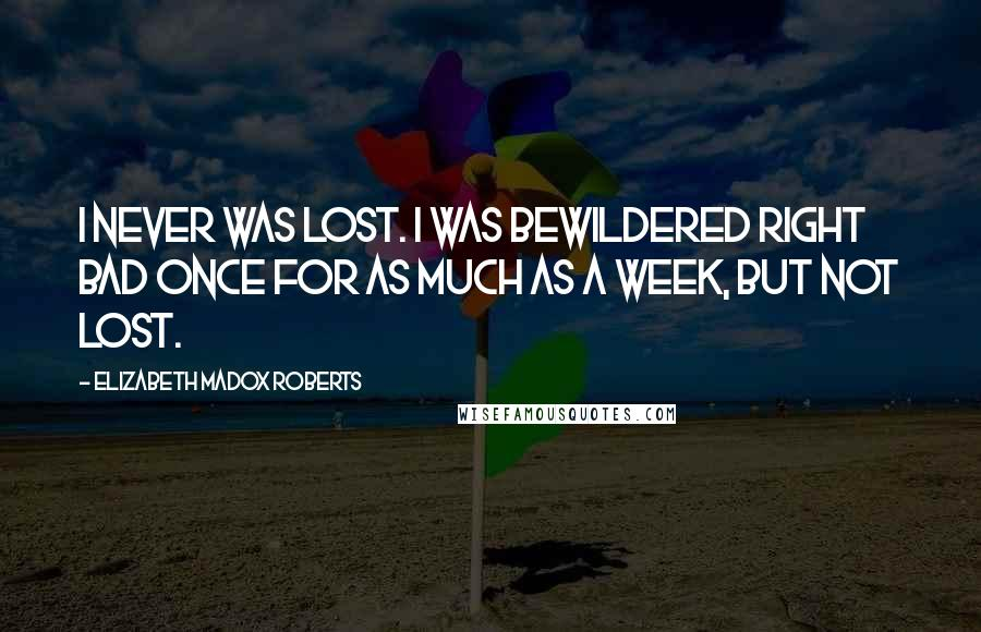Elizabeth Madox Roberts quotes: I never was lost. I was bewildered right bad once for as much as a week, but not lost.