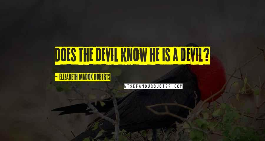 Elizabeth Madox Roberts quotes: Does the devil know he is a devil?