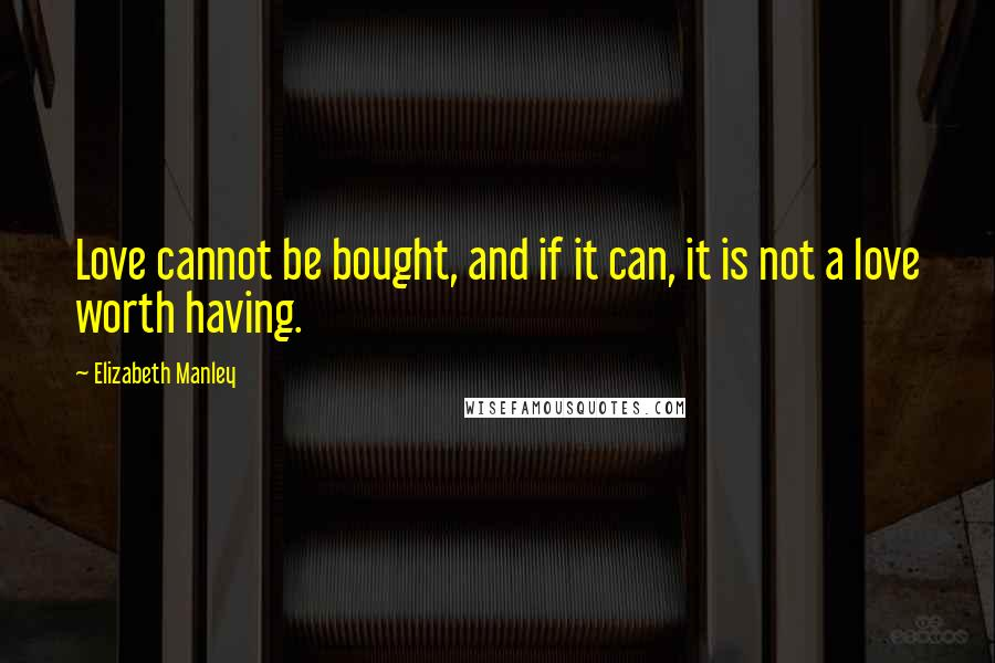 Elizabeth Manley quotes: Love cannot be bought, and if it can, it is not a love worth having.