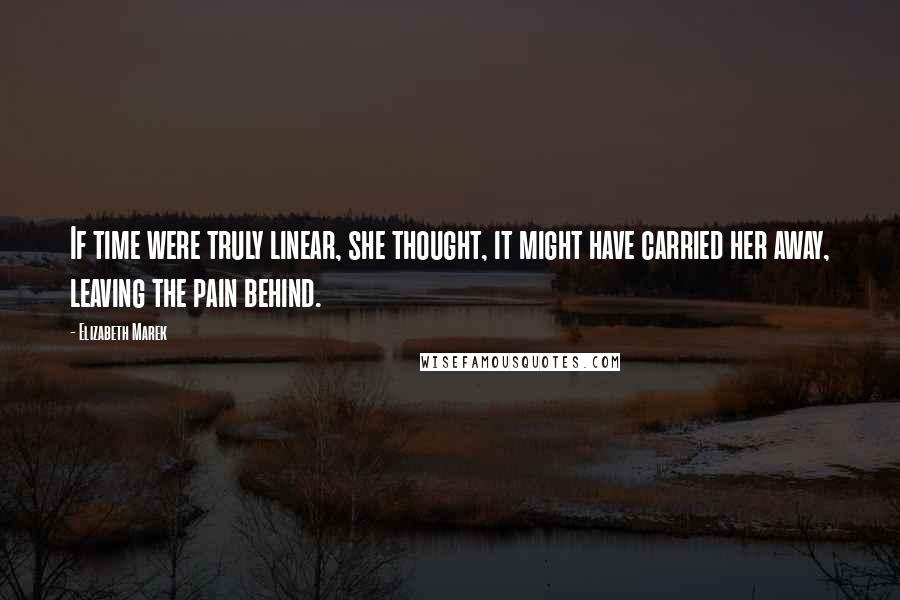 Elizabeth Marek quotes: If time were truly linear, she thought, it might have carried her away, leaving the pain behind.