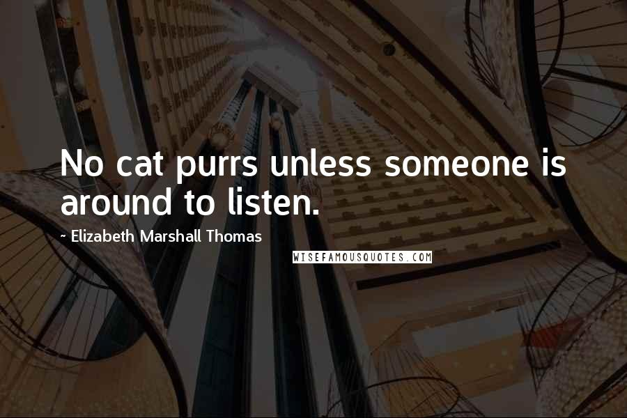 Elizabeth Marshall Thomas quotes: No cat purrs unless someone is around to listen.