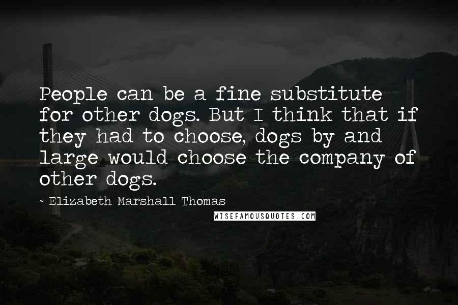 Elizabeth Marshall Thomas quotes: People can be a fine substitute for other dogs. But I think that if they had to choose, dogs by and large would choose the company of other dogs.