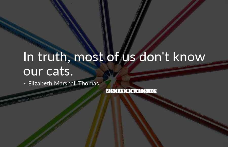 Elizabeth Marshall Thomas quotes: In truth, most of us don't know our cats.
