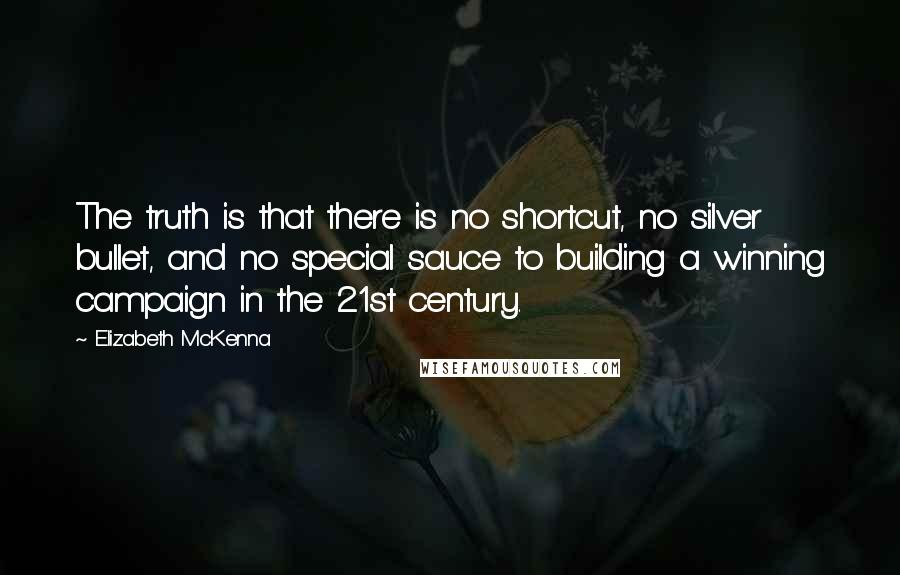 Elizabeth McKenna quotes: The truth is that there is no shortcut, no silver bullet, and no special sauce to building a winning campaign in the 21st century.