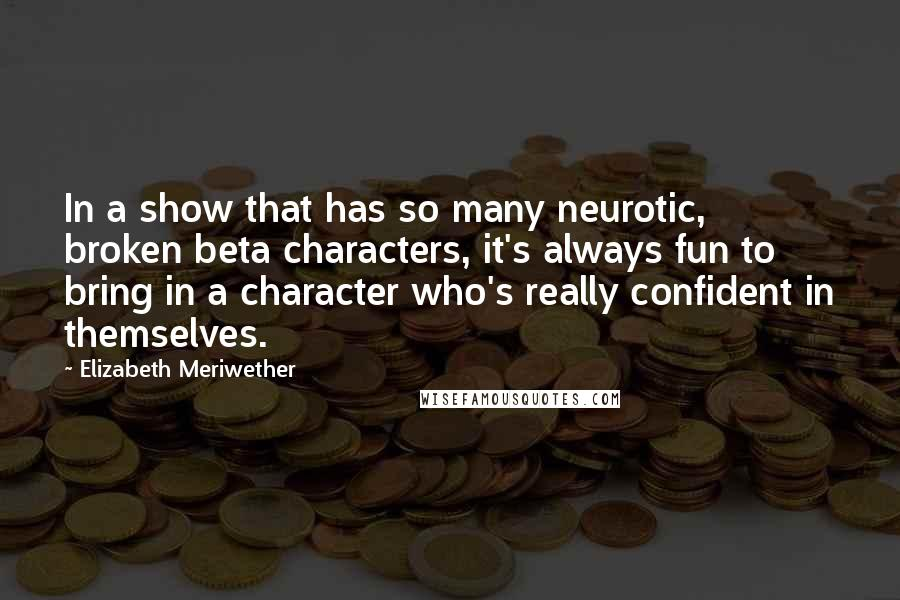 Elizabeth Meriwether quotes: In a show that has so many neurotic, broken beta characters, it's always fun to bring in a character who's really confident in themselves.
