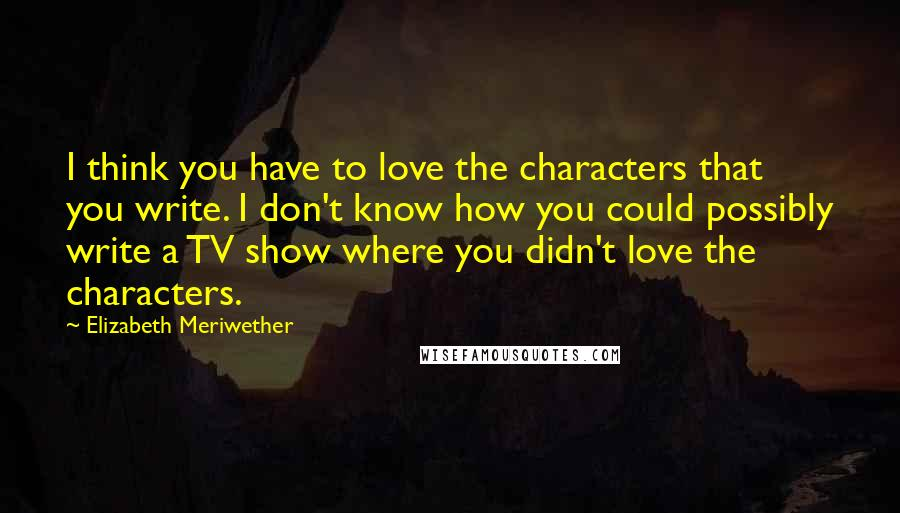 Elizabeth Meriwether quotes: I think you have to love the characters that you write. I don't know how you could possibly write a TV show where you didn't love the characters.