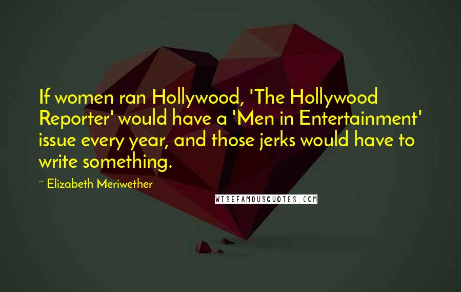 Elizabeth Meriwether quotes: If women ran Hollywood, 'The Hollywood Reporter' would have a 'Men in Entertainment' issue every year, and those jerks would have to write something.