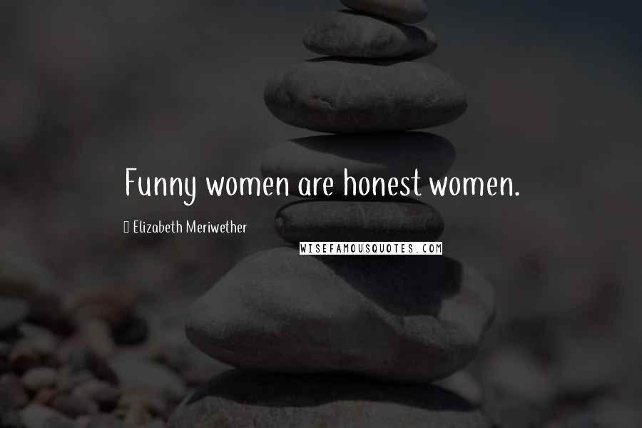Elizabeth Meriwether quotes: Funny women are honest women.