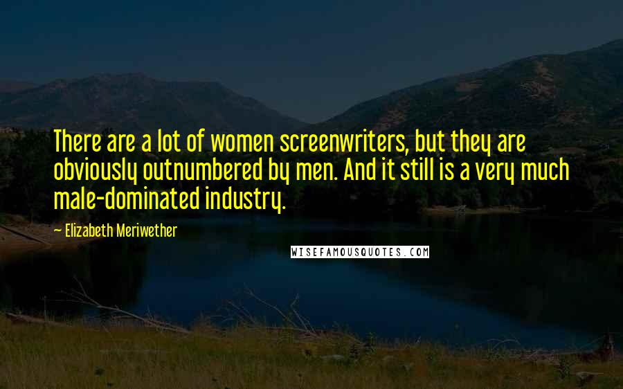Elizabeth Meriwether quotes: There are a lot of women screenwriters, but they are obviously outnumbered by men. And it still is a very much male-dominated industry.