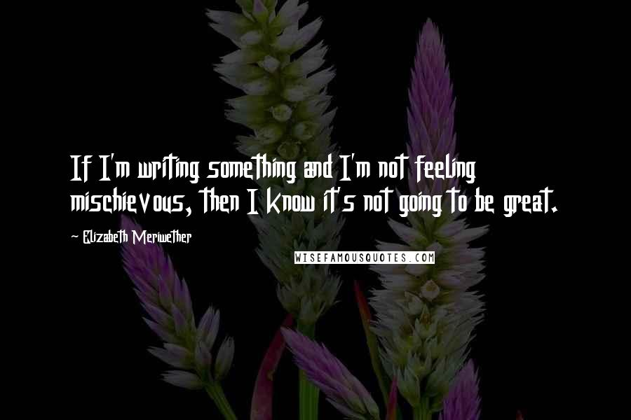 Elizabeth Meriwether quotes: If I'm writing something and I'm not feeling mischievous, then I know it's not going to be great.