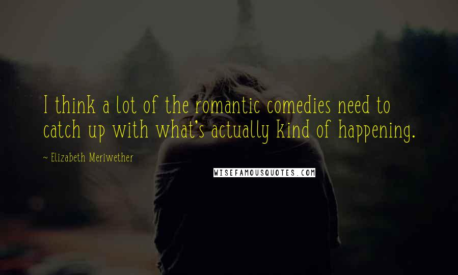 Elizabeth Meriwether quotes: I think a lot of the romantic comedies need to catch up with what's actually kind of happening.