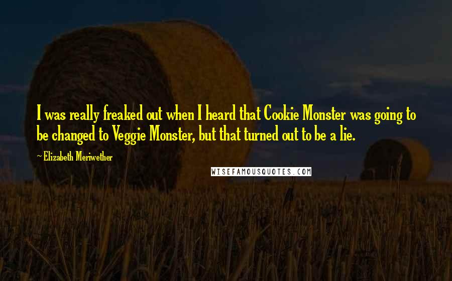 Elizabeth Meriwether quotes: I was really freaked out when I heard that Cookie Monster was going to be changed to Veggie Monster, but that turned out to be a lie.