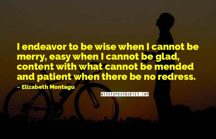 Elizabeth Montagu quotes: I endeavor to be wise when I cannot be merry, easy when I cannot be glad, content with what cannot be mended and patient when there be no redress.