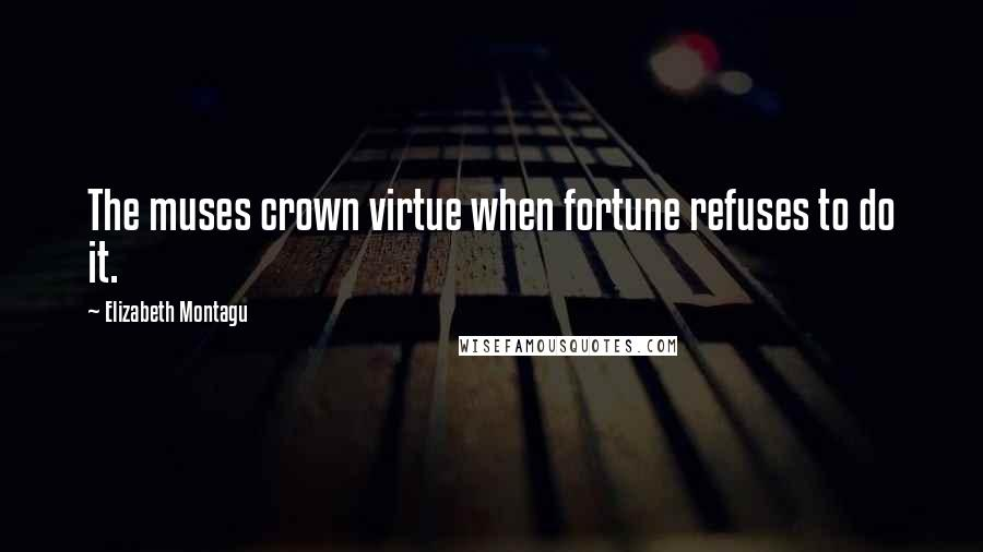 Elizabeth Montagu quotes: The muses crown virtue when fortune refuses to do it.