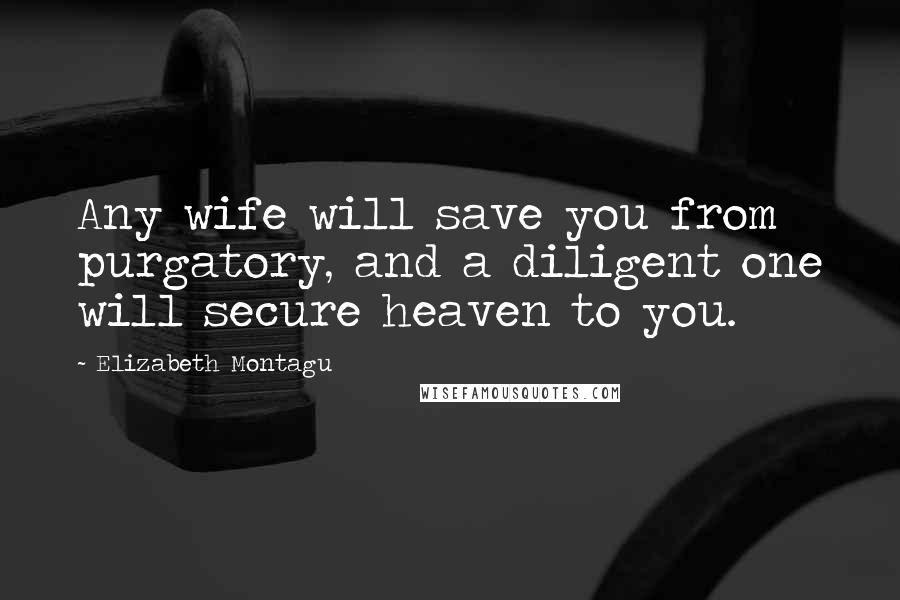 Elizabeth Montagu quotes: Any wife will save you from purgatory, and a diligent one will secure heaven to you.