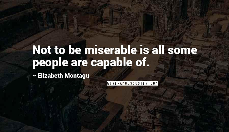Elizabeth Montagu quotes: Not to be miserable is all some people are capable of.