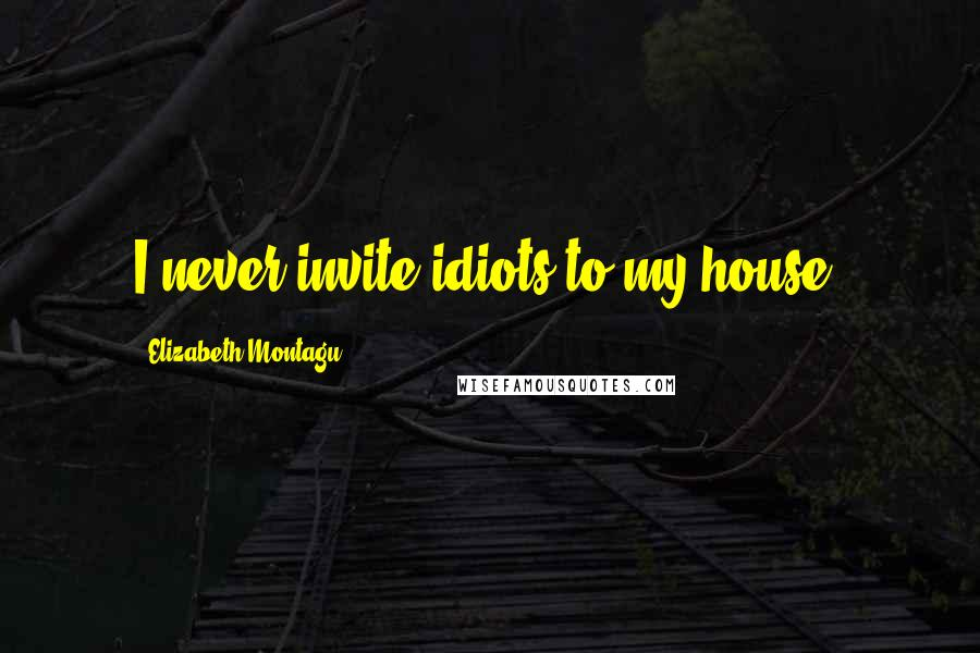 Elizabeth Montagu quotes: I never invite idiots to my house.