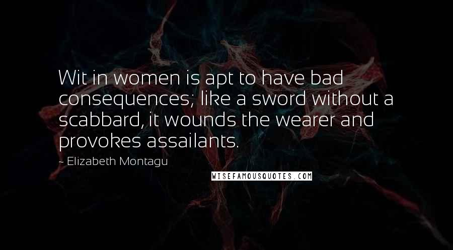 Elizabeth Montagu quotes: Wit in women is apt to have bad consequences; like a sword without a scabbard, it wounds the wearer and provokes assailants.