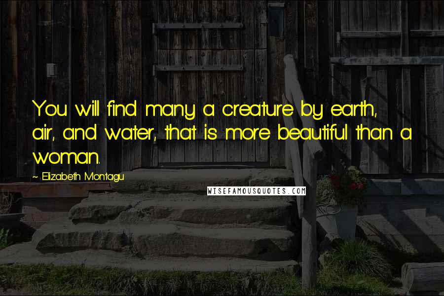 Elizabeth Montagu quotes: You will find many a creature by earth, air, and water, that is more beautiful than a woman.