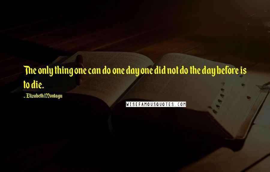 Elizabeth Montagu quotes: The only thing one can do one day one did not do the day before is to die.