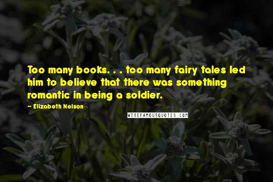 Elizabeth Nelson quotes: Too many books. . . too many fairy tales led him to believe that there was something romantic in being a soldier.