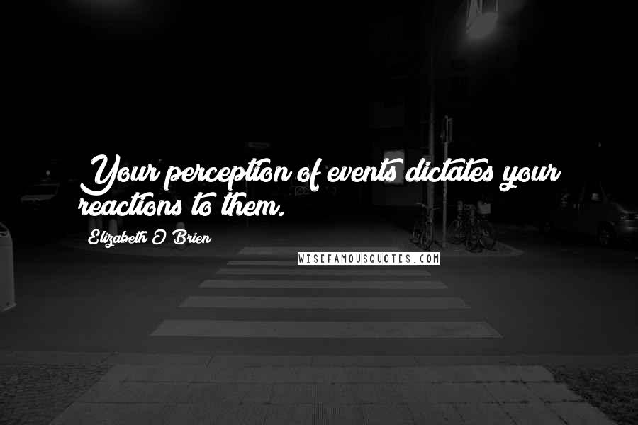 Elizabeth O'Brien quotes: Your perception of events dictates your reactions to them.