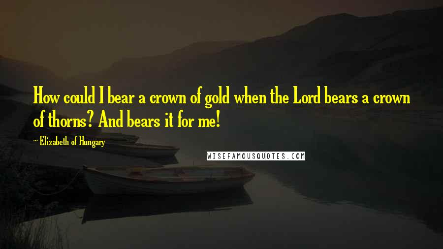 Elizabeth Of Hungary quotes: How could I bear a crown of gold when the Lord bears a crown of thorns? And bears it for me!