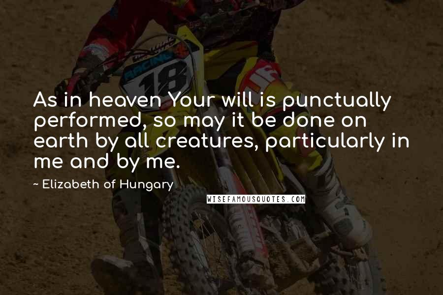 Elizabeth Of Hungary quotes: As in heaven Your will is punctually performed, so may it be done on earth by all creatures, particularly in me and by me.