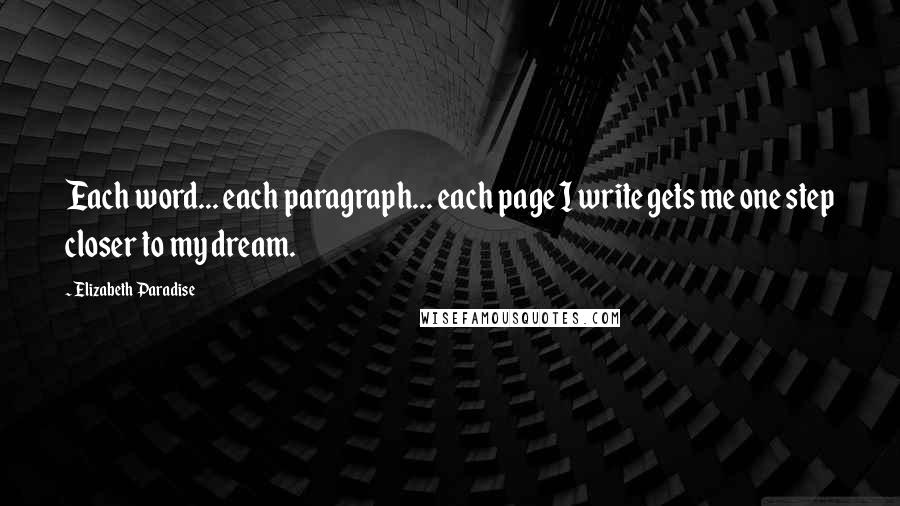 Elizabeth Paradise quotes: Each word... each paragraph... each page I write gets me one step closer to my dream.