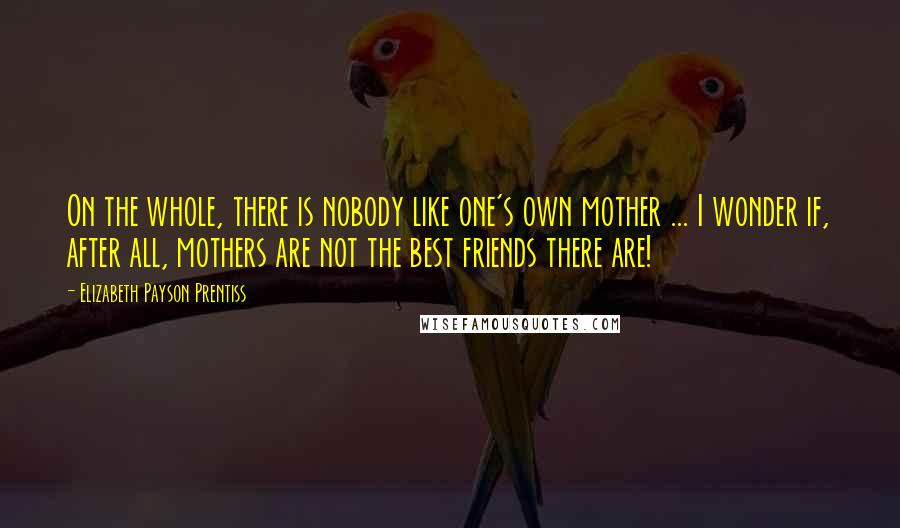Elizabeth Payson Prentiss quotes: On the whole, there is nobody like one's own mother ... I wonder if, after all, mothers are not the best friends there are!