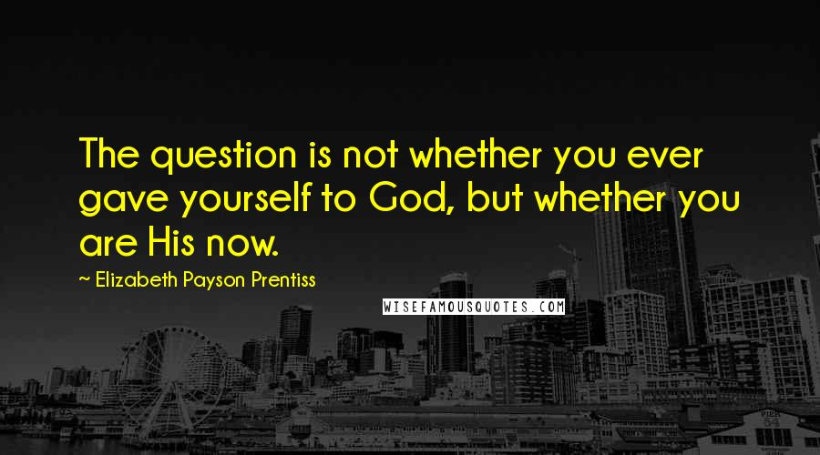 Elizabeth Payson Prentiss quotes: The question is not whether you ever gave yourself to God, but whether you are His now.