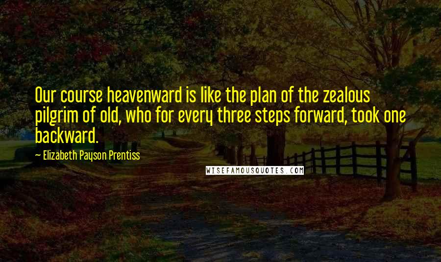 Elizabeth Payson Prentiss quotes: Our course heavenward is like the plan of the zealous pilgrim of old, who for every three steps forward, took one backward.