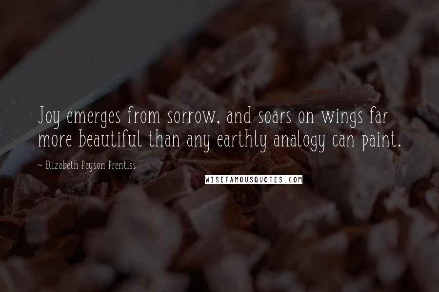 Elizabeth Payson Prentiss quotes: Joy emerges from sorrow, and soars on wings far more beautiful than any earthly analogy can paint.