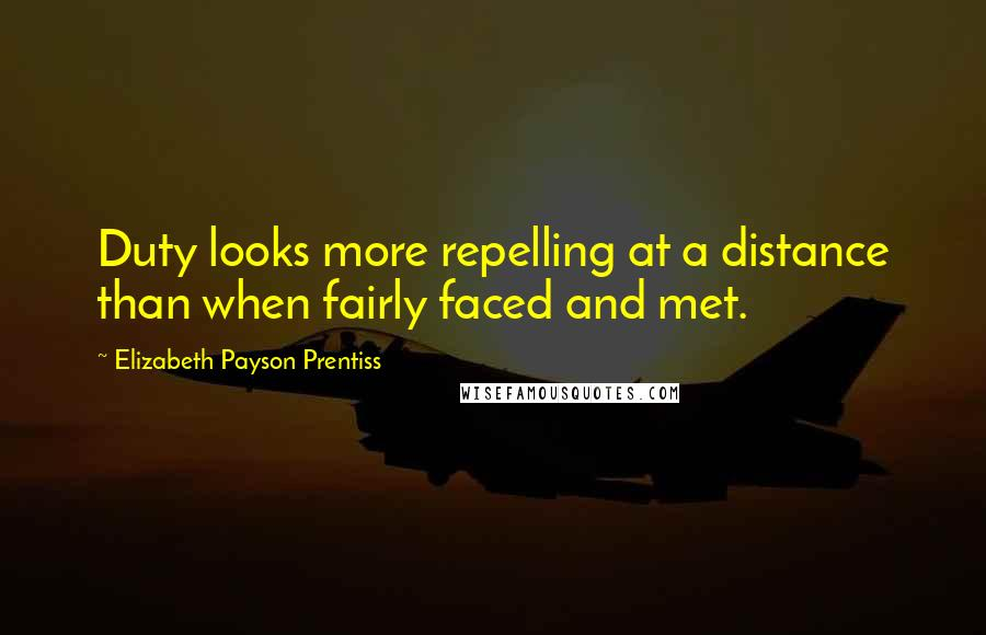Elizabeth Payson Prentiss quotes: Duty looks more repelling at a distance than when fairly faced and met.