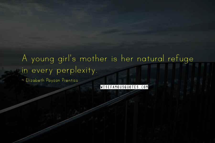 Elizabeth Payson Prentiss quotes: A young girl's mother is her natural refuge in every perplexity.