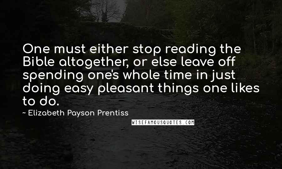 Elizabeth Payson Prentiss quotes: One must either stop reading the Bible altogether, or else leave off spending one's whole time in just doing easy pleasant things one likes to do.