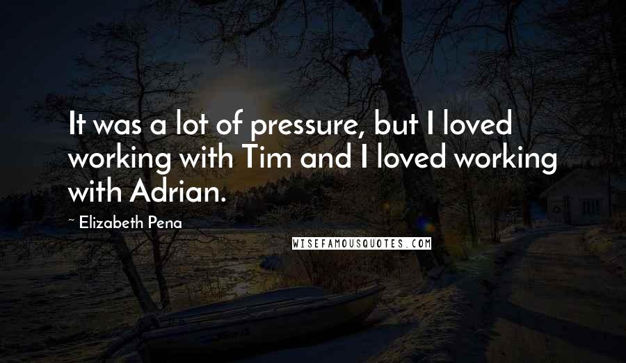 Elizabeth Pena quotes: It was a lot of pressure, but I loved working with Tim and I loved working with Adrian.