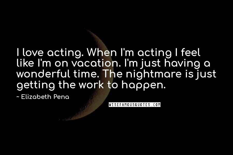 Elizabeth Pena quotes: I love acting. When I'm acting I feel like I'm on vacation. I'm just having a wonderful time. The nightmare is just getting the work to happen.